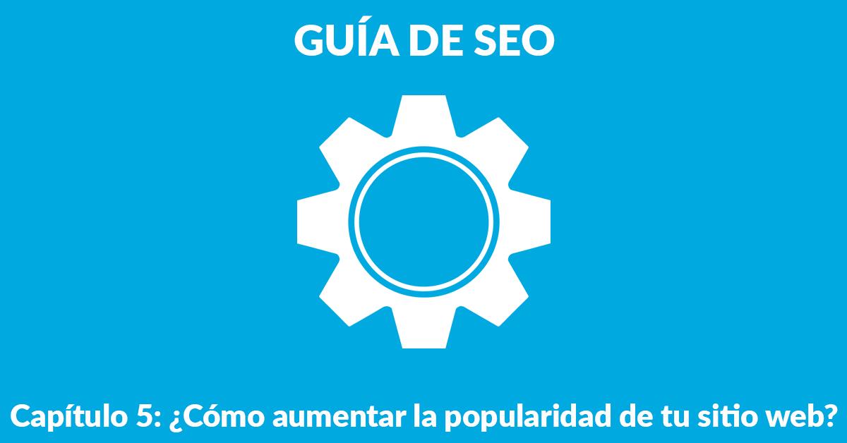 Guía de posicionamiento web en Google. Capítulo 5: ¿Cómo aumentar la popularidad de tu sitio?